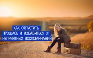 Как отпустить прошлое и избавиться от неприятных воспоминаний